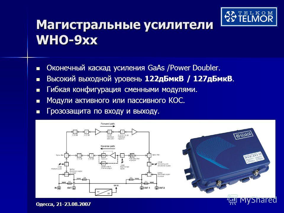 Магистральные усилители WHO-9xx Оконечный каскад усиления GaAs /Power Doubler. Высокий выходной уровень 122дБмкВ / 127дБмкВ. Гибкая конфигурация сменными модулями. Модули активного или пассивного КОС. Грозозащита по входу и выходу. Одесса, 21-23.08.2