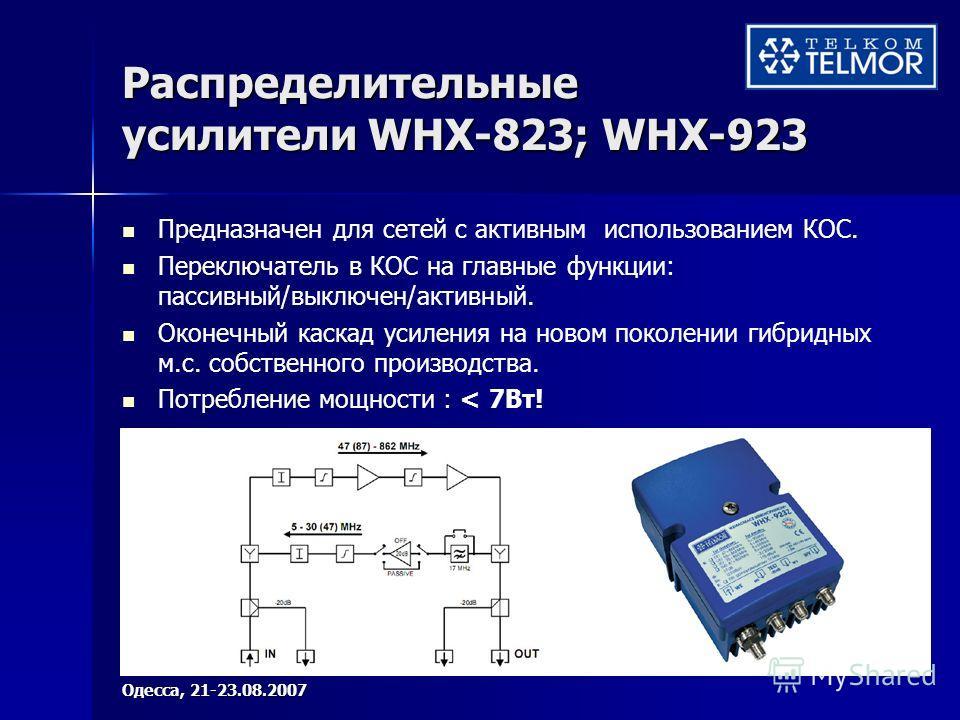 Распределительные усилители WHX-823; WHX-923 Предназначен для сетей с активным использованием КОС. Переключатель в КОС на главные функции: пассивный/выключен/активный. Оконечный каскад усиления на новом поколении гибридных м.с. собственного производс