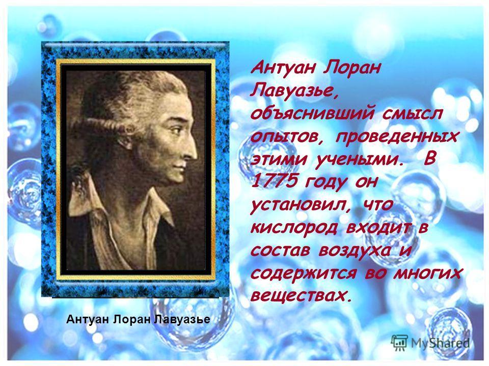 Антуан Лоран Лавуазье, объяснивший смысл опытов, проведенных этими учеными. В 1775 году он установил, что кислород входит в состав воздуха и содержится во многих веществах. Антуан Лоран Лавуазье