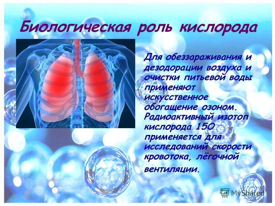 Для обеззараживания и дезодорации воздуха и очистки питьевой воды применяют искусственное обогащение озоном. Радиоактивный изотоп кислорода 15O применяется для исследований скорости кровотока, лёгочной вентиляции. Биологическая роль кислорода