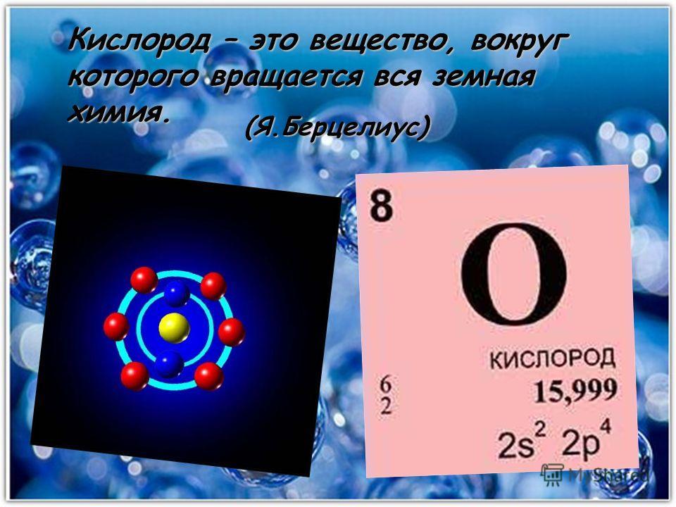 Кислород – это вещество, вокруг которого вращается вся земная химия. (Я.Берцелиус)