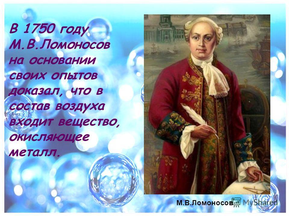 В 1750 году М.В.Ломоносов на основании своих опытов доказал, что в состав воздуха входит вещество, окисляющее металл. М.В.Ломоносов