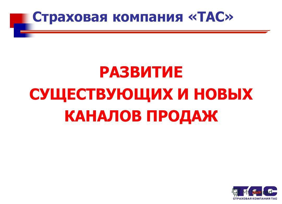 РАЗВИТИЕ СУЩЕСТВУЮЩИХ И НОВЫХ КАНАЛОВ ПРОДАЖ Страховая компания «ТАС»