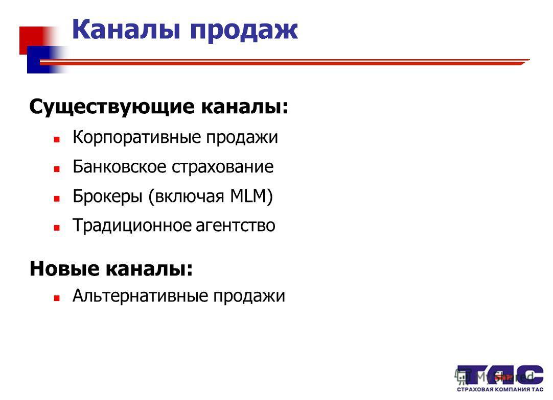 Каналы продаж Существующие каналы: Корпоративные продажи Банковское страхование Брокеры (включая МLМ) Традиционное агентство Новые каналы: Альтернативные продажи
