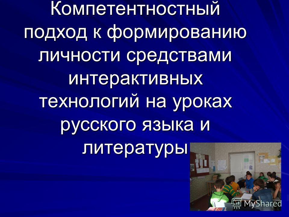 Компетентностный подход к формированию личности средствами интерактивных технологий на уроках русского языка и литературы