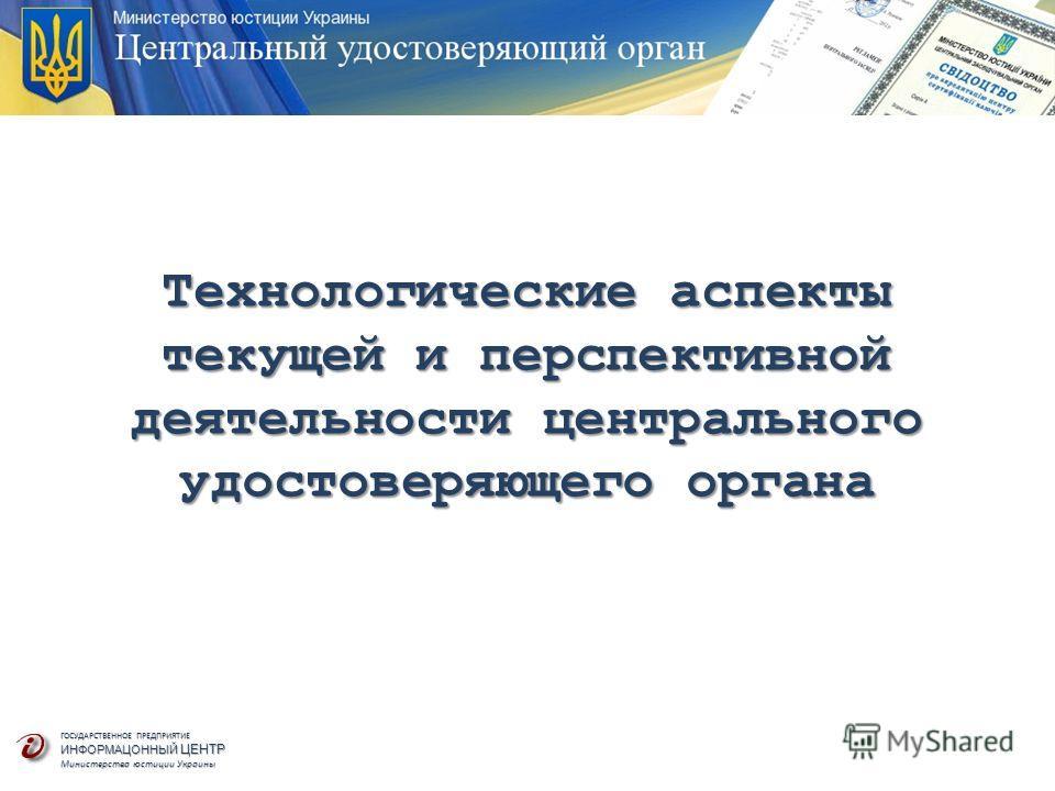 ГОСУДАРСТВЕННОЕ ПРЕДПРИЯТИЕ ИНФОРМАЦОННЫЙ ЦЕНТР Министерства юстиции Украины Технологические аспекты текущей и перспективной деятельности центрального удостоверяющего органа