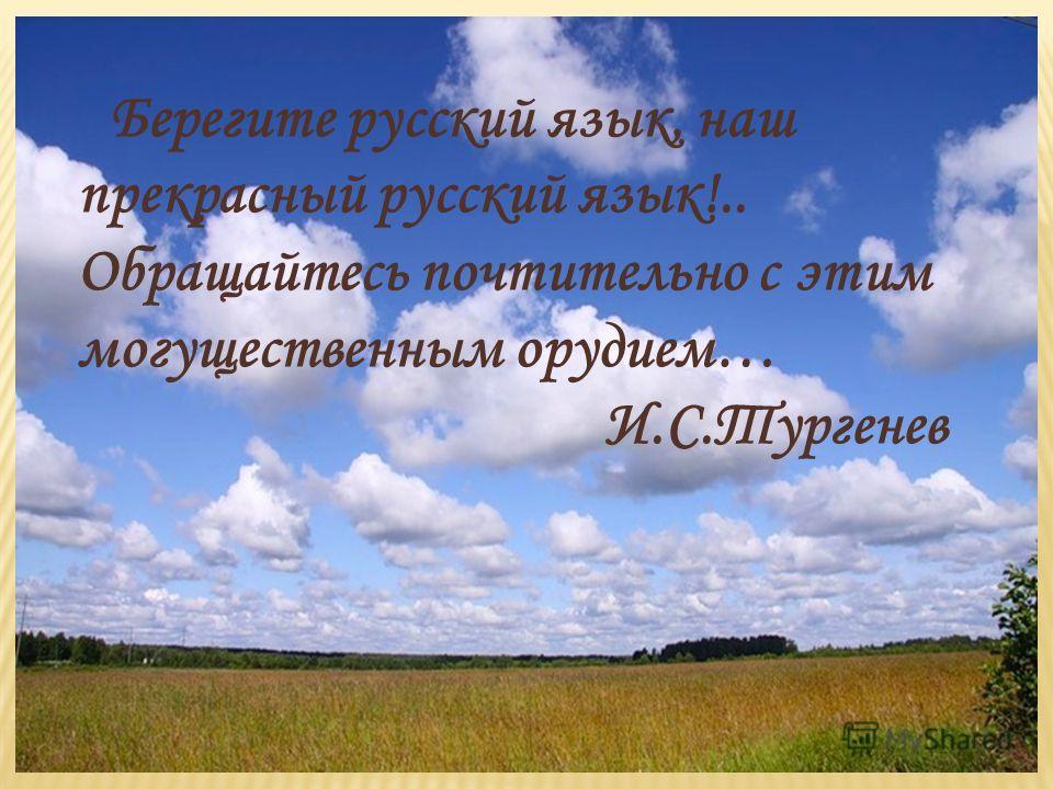 Берегите русский язык, наш прекрасный русский язык!.. Обращайтесь почтительно с этим могущественным орудием… И.С.Тургенев