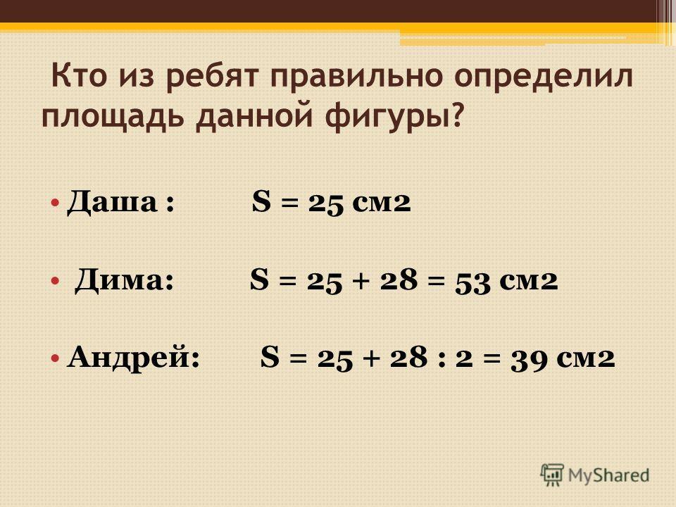 Кто из ребят правильно определил площадь данной фигуры? Даша : S = 25 см2 Дима: S = 25 + 28 = 53 см2 Андрей: S = 25 + 28 : 2 = 39 см2