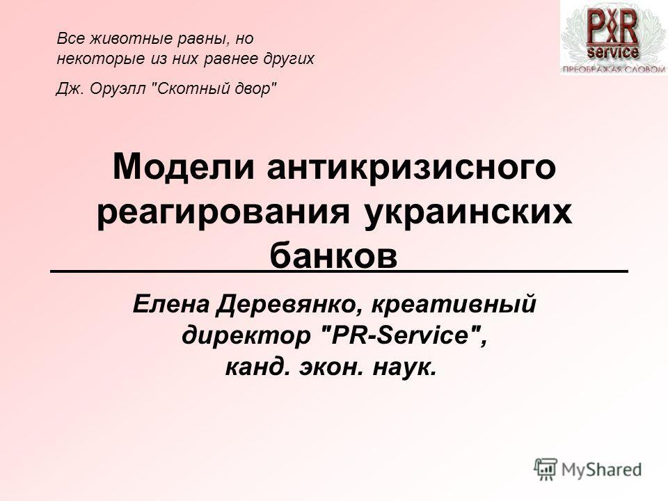 Модели антикризисного реагирования украинских банков Елена Деревянко, креативный директор PR-Servіce, канд. экон. наук. Все животные равны, но некоторые из них равнее других Дж. Оруэлл Скотный двор