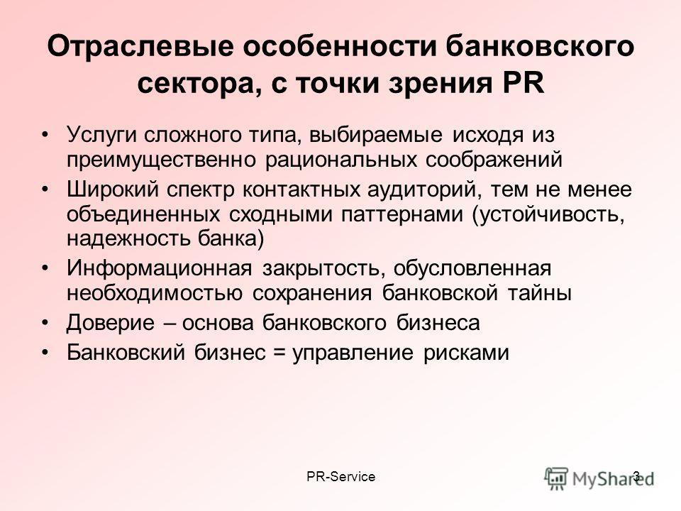 PR-Service3 Отраслевые особенности банковского сектора, с точки зрения PR Услуги сложного типа, выбираемые исходя из преимущественно рациональных соображений Широкий спектр контактных аудиторий, тем не менее объединенных сходными паттернами (устойчив