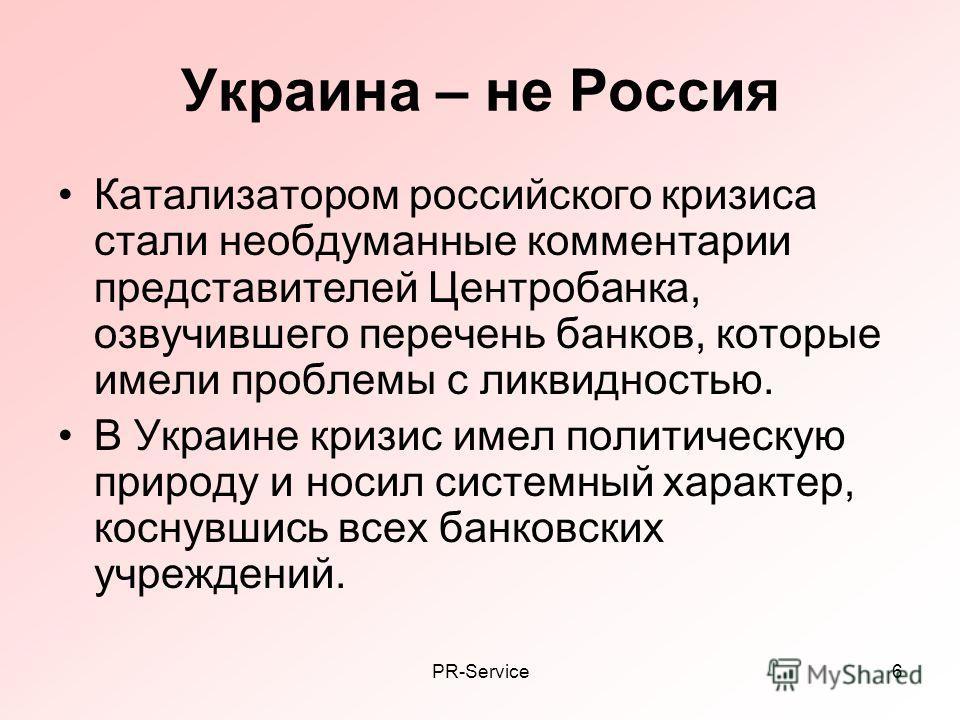 PR-Service6 Украина – не Россия Катализатором российского кризиса стали необдуманные комментарии представителей Центробанка, озвучившего перечень банков, которые имели проблемы с ликвидностью. В Украине кризис имел политическую природу и носил систем