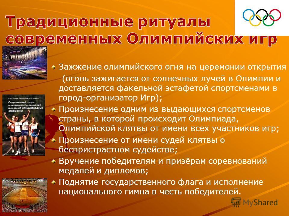 Зажжение олимпийского огня на церемонии открытия (огонь зажигается от солнечных лучей в Олимпии и доставляется факельной эстафетой спортсменами в город-организатор Игр); Произнесение одним из выдающихся спортсменов страны, в которой происходит Олимпи