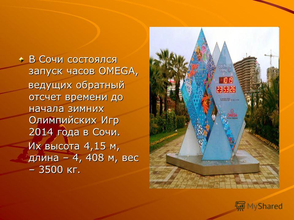 В Сочи состоялся запуск часов OMEGA, ведущих обратный отсчет времени до начала зимних Олимпийских Игр 2014 года в Сочи. ведущих обратный отсчет времени до начала зимних Олимпийских Игр 2014 года в Сочи. Их высота 4,15 м, длина – 4, 408 м, вес – 3500