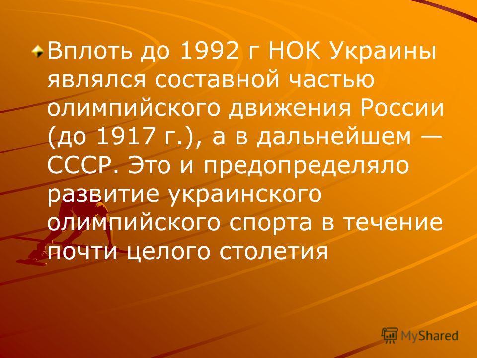 Вплоть до 1992 г НОК Украины являлся составной частью олимпийского движения России (до 1917 г.), а в дальнейшем СССР. Это и предопределяло развитие украинского олимпийского спорта в течение почти целого столетия