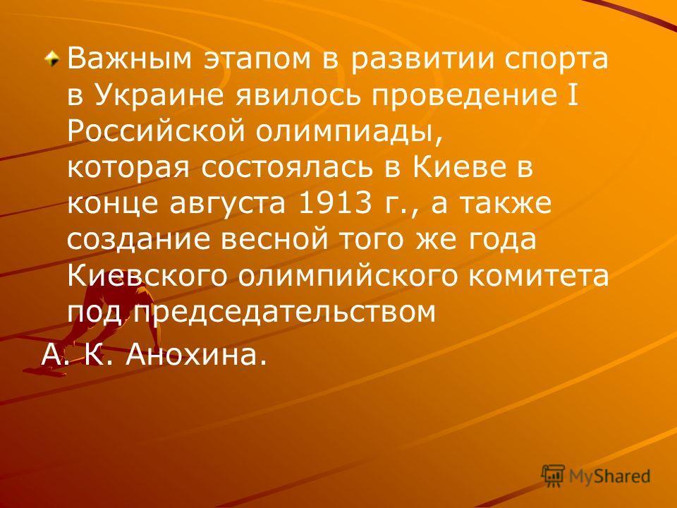 Важным этапом в развитии спорта в Украине явилось проведение I Российской олимпиады, которая состоялась в Киеве в конце августа 1913 г., а также создание весной того же года Киевского олимпийского комитета под председательством А. К. Анохина.