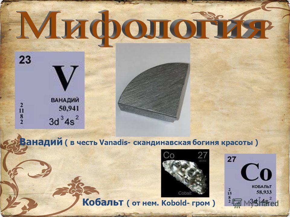 Ванадий ( в честь Vanadis- скандинавская богиня красоты ) Кобальт ( от нем. Kobold- гром )