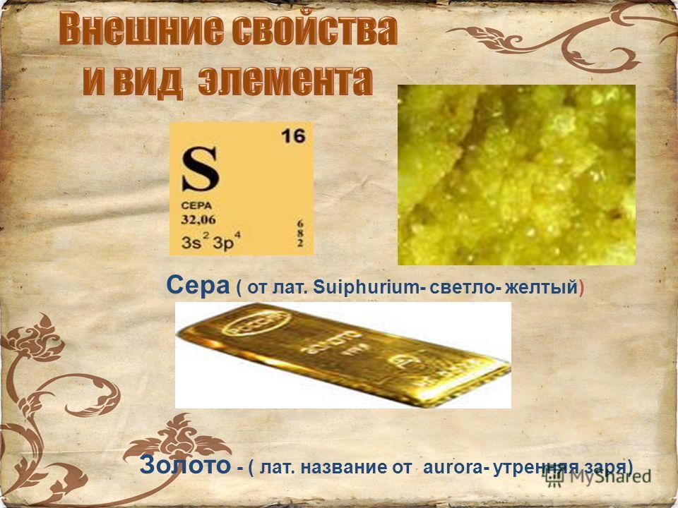 Сера ( от лат. Suiphurium- светло- желтый) Золото - ( лат. название от aurora- утренняя заря)