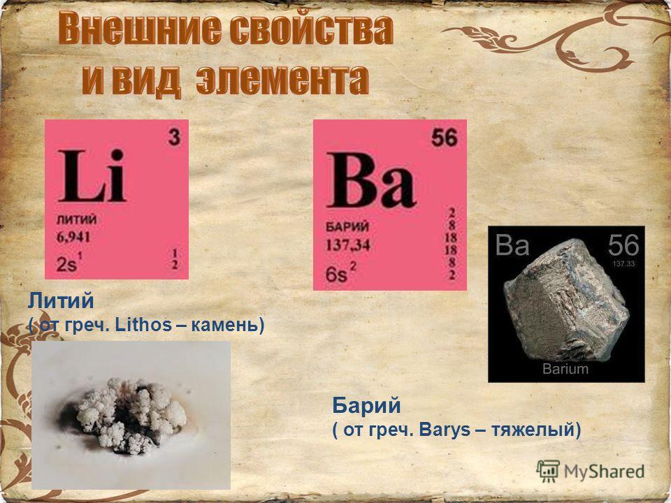 Литий ( от греч. Lithos – камень) Барий ( от греч. Barys – тяжелый)