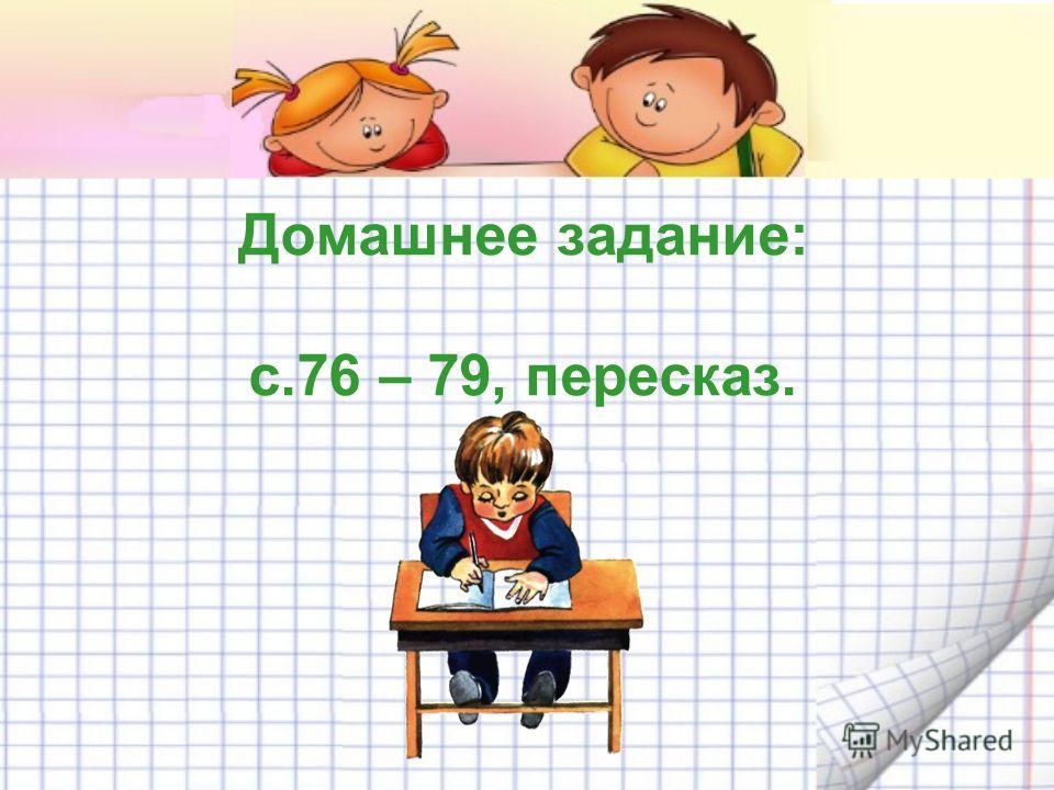 Домашнее задание: с.76 – 79, пересказ.