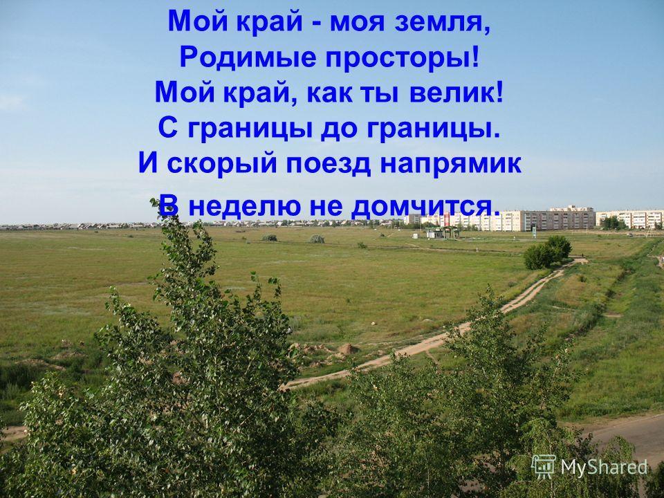 Мой край - моя земля, Родимые просторы! Мой край, как ты велик! С границы до границы. И скорый поезд напрямик В неделю не домчится.