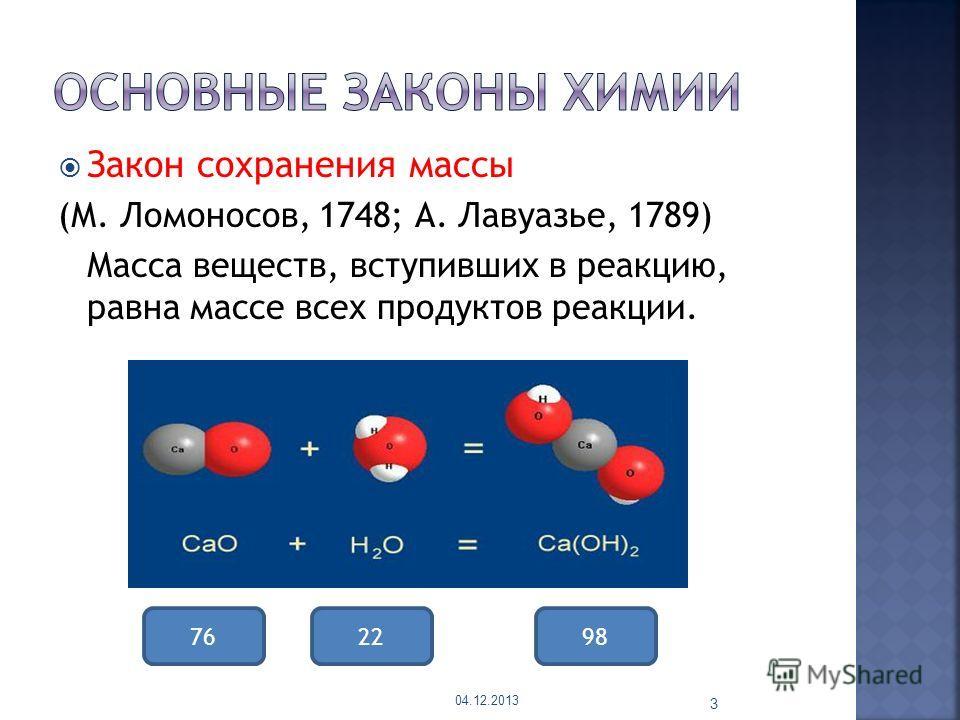 Закон сохранения массы (М. Ломоносов, 1748; А. Лавуазье, 1789) Масса веществ, вступивших в реакцию, равна массе всех продуктов реакции. 04.12.2013 3 762298