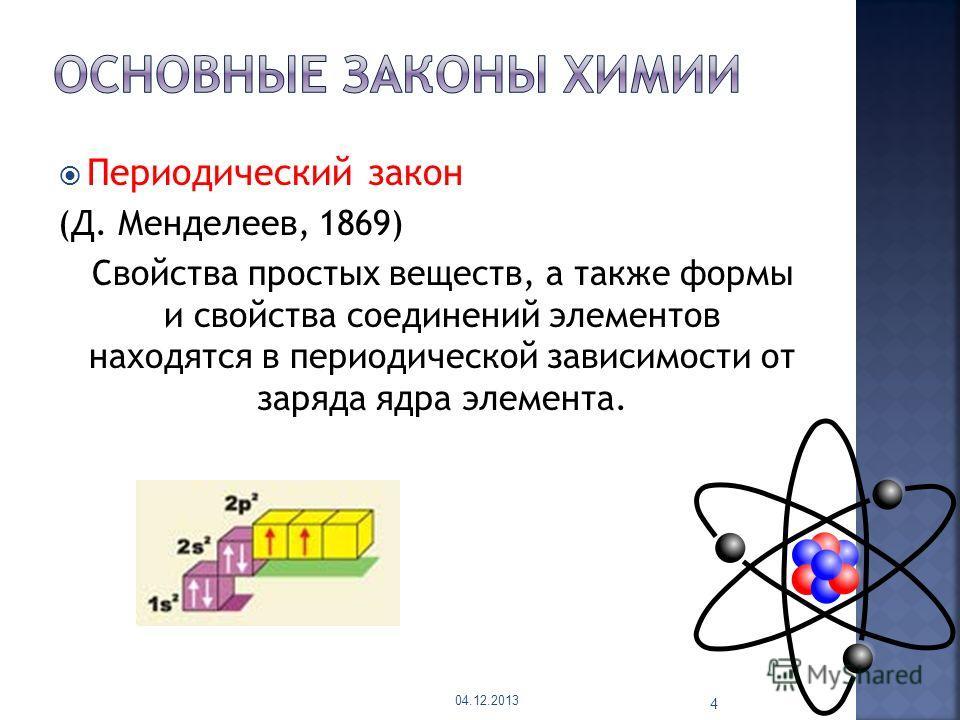 Периодический закон (Д. Менделеев, 1869) Свойства простых веществ, а также формы и свойства соединений элементов находятся в периодической зависимости от заряда ядра элемента. 04.12.2013 4