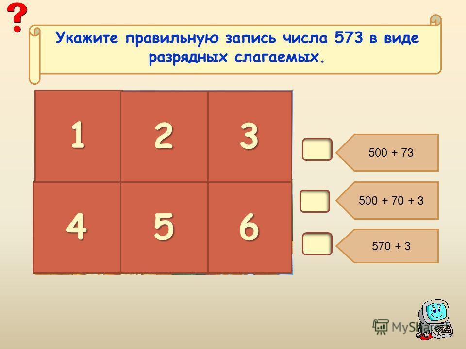 В1. 500 + 73 500 + 70 + 3 570 + 3 1 23 456 Укажите правильную запись числа 573 в виде разрядных слагаемых.