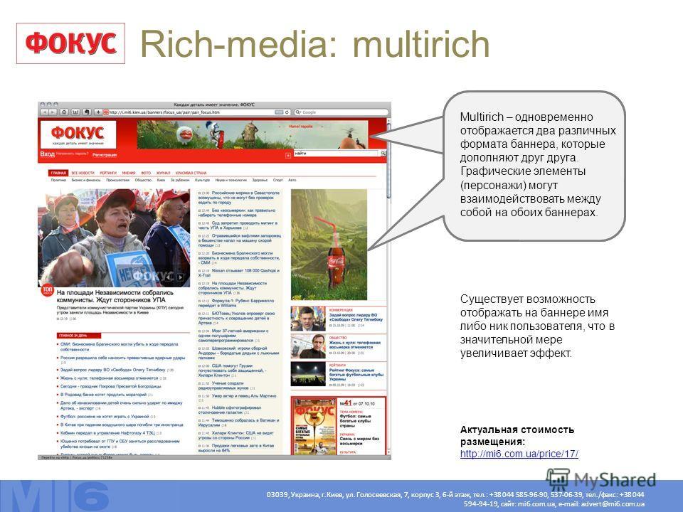 03039, Украина, г.Киев, ул. Голосеевская, 7, корпус 3, 6-й этаж, тел.: +38 044 585-96-90, 537-06-39, тел./факс: +38 044 594-94-19, сайт: mi6.com.ua, e-mail: advert@mi6.com.ua Rich-media: multirich Multirich – одновременно отображается два различных ф