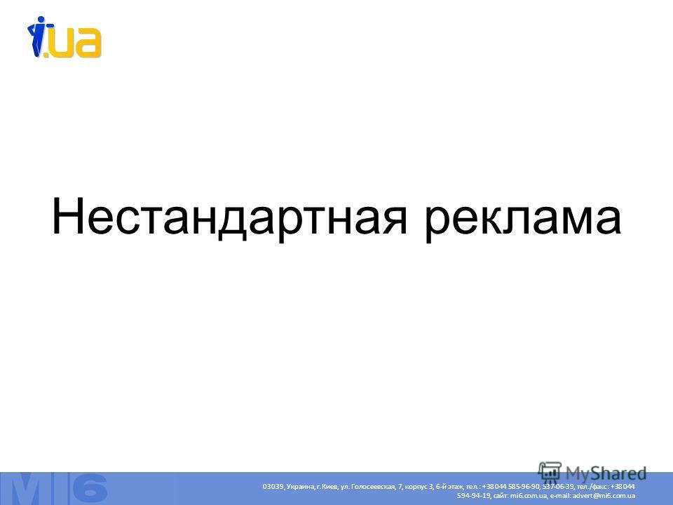 Нестандартная реклама 03039, Украина, г.Киев, ул. Голосеевская, 7, корпус 3, 6-й этаж, тел.: +38 044 585-96-90, 537-06-39, тел./факс: +38 044 594-94-19, сайт: mi6.com.ua, e-mail: advert@mi6.com.ua