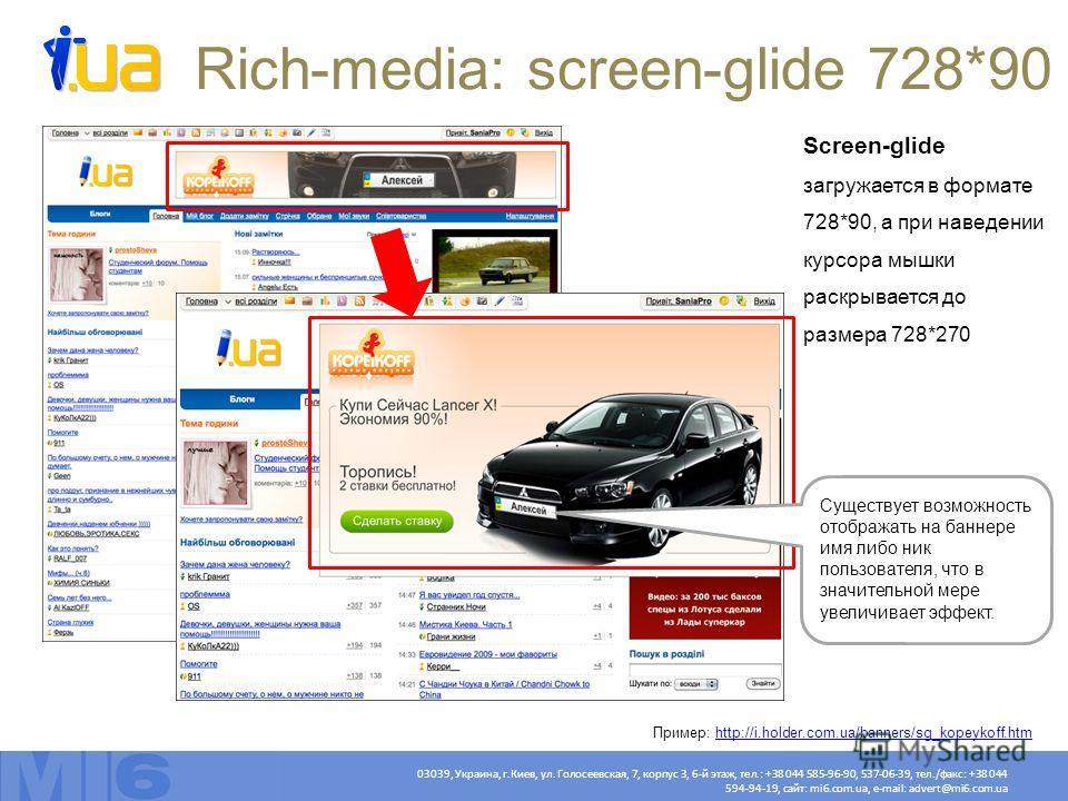 Rich-media: screen-glide 728*90 Screen-glide загружается в формате 728*90, а при наведении курсора мышки раскрывается до размера 728*270 Существует возможность отображать на баннере имя либо ник пользователя, что в значительной мере увеличивает эффек