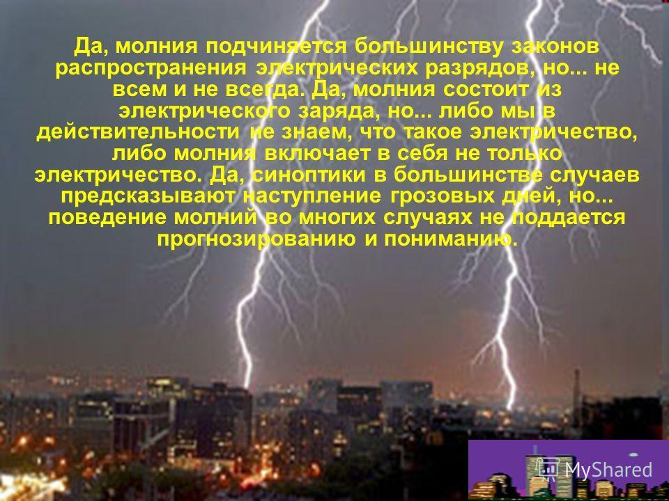 Да, молния подчиняется большинству законов распространения электрических разрядов, но... не всем и не всегда. Да, молния состоит из электрического заряда, но... либо мы в действительности не знаем, что такое электричество, либо молния включает в себя