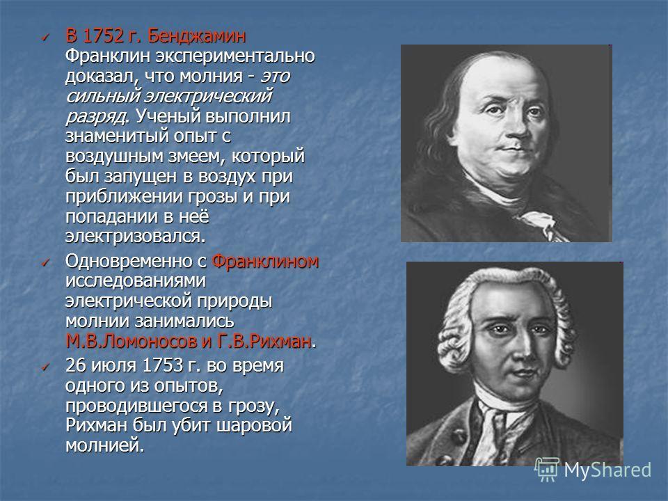 В 1752 г. Бенджамин Франклин экспериментально доказал, что молния - это сильный электрический разряд. Ученый выполнил знаменитый опыт с воздушным змеем, который был запущен в воздух при приближении грозы и при попадании в неё электризовался. В 1752 г