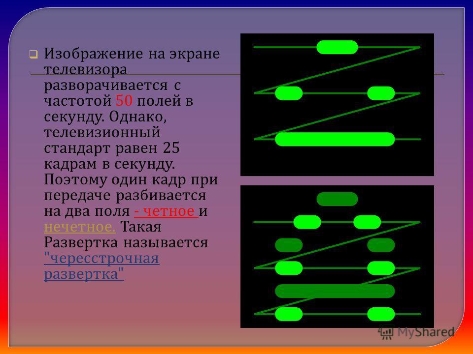 Изображение на экране телевизора разворачивается с частотой 50 полей в секунду. Однако, телевизионный стандарт равен 25 кадрам в секунду. Поэтому один кадр при передаче разбивается на два поля - четное и нечетное. Такая Развертка называется
