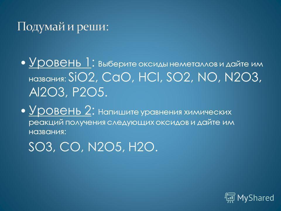 Уровень 1: Выберите оксиды неметаллов и дайте им названия: SiO2, CaO, HCl, SO2, NO, N2O3, Al2O3, P2O5. Уровень 2: Напишите уравнения химических реакций получения следующих оксидов и дайте им названия: SO3, CO, N2O5, H2O.