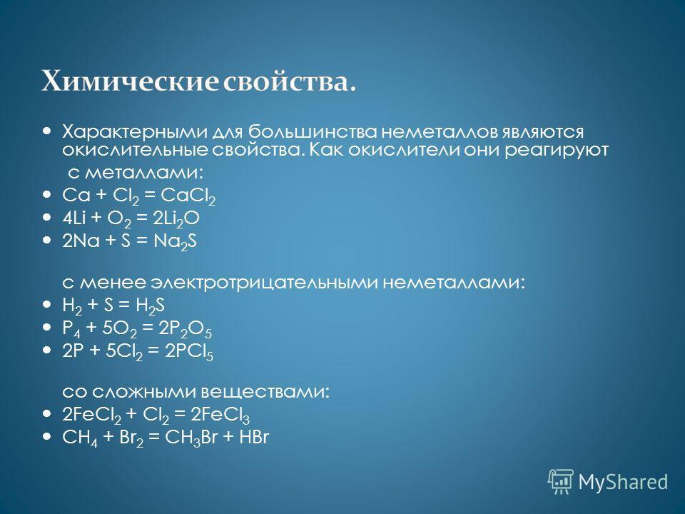 Характерными для большинства неметаллов являются окислительные свойства. Как окислители они реагируют с металлами: Ca + Cl 2 = CaCl 2 4Li + O 2 = 2Li 2 O 2Na + S = Na 2 S с менее электротрицательными неметаллами: H 2 + S = H 2 S P 4 + 5O 2 = 2P 2 O 5