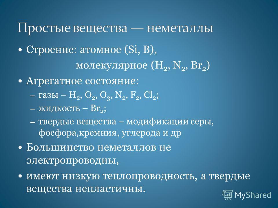 Строение: атомное (Si, В), молекулярное (Н 2, N 2, Br 2 ) Агрегатное состояние: – газы – H 2, O 2, O 3, N 2, F 2, Cl 2 ; – жидкость – Br 2 ; – твердые вещества – модификации серы, фосфора,кремния, углерода и др Большинство неметаллов не электропровод