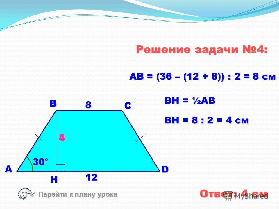 Решение задачи 3: B A C D 120° 6 10 30° 4 H CD = 4 · 2 = 8 см Ответ: 8 см 60° Перейти к списку задач ? 8 HD = 10 - 6 = 4 см CD = 2HD