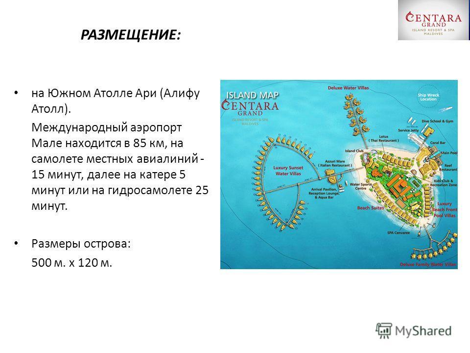 РАЗМЕЩЕНИЕ: на Южном Атолле Ари (Алифу Атолл). Международный аэропорт Мале находится в 85 км, на самолете местных авиалиний - 15 минут, далее на катере 5 минут или на гидросамолете 25 минут. Размеры острова: 500 м. x 120 м.