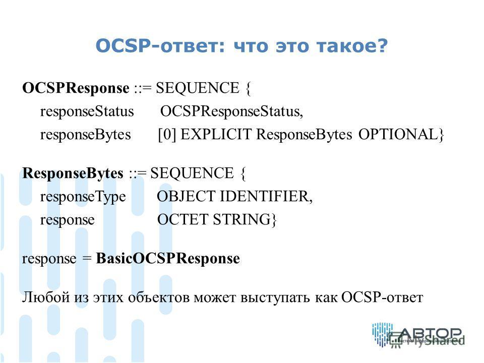 OCSP-ответ: что это такое? OCSPResponse ::= SEQUENCE { responseStatus OCSPResponseStatus, responseBytes [0] EXPLICIT ResponseBytes OPTIONAL} ResponseBytes ::= SEQUENCE { responseType OBJECT IDENTIFIER, response OCTET STRING} response = BasicOCSPRespo