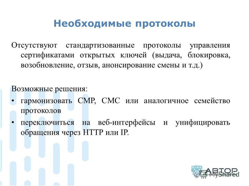 Необходимые протоколы Отсутствуют стандартизованные протоколы управления сертификатами открытых ключей (выдача, блокировка, возобновление, отзыв, анонсирование смены и т.д.) Возможные решения: гармонизовать CMP, CMC или аналогичное семейство протокол