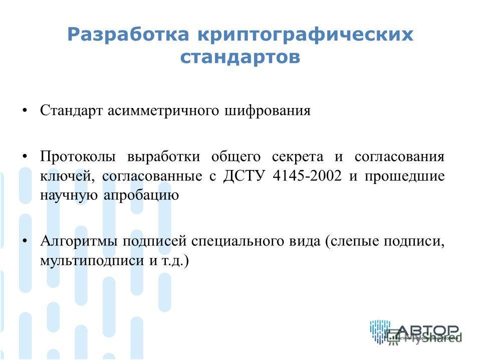 Разработка криптографических стандартов Стандарт асимметричного шифрования Протоколы выработки общего секрета и согласования ключей, согласованные с ДСТУ 4145-2002 и прошедшие научную апробацию Алгоритмы подписей специального вида (слепые подписи, му