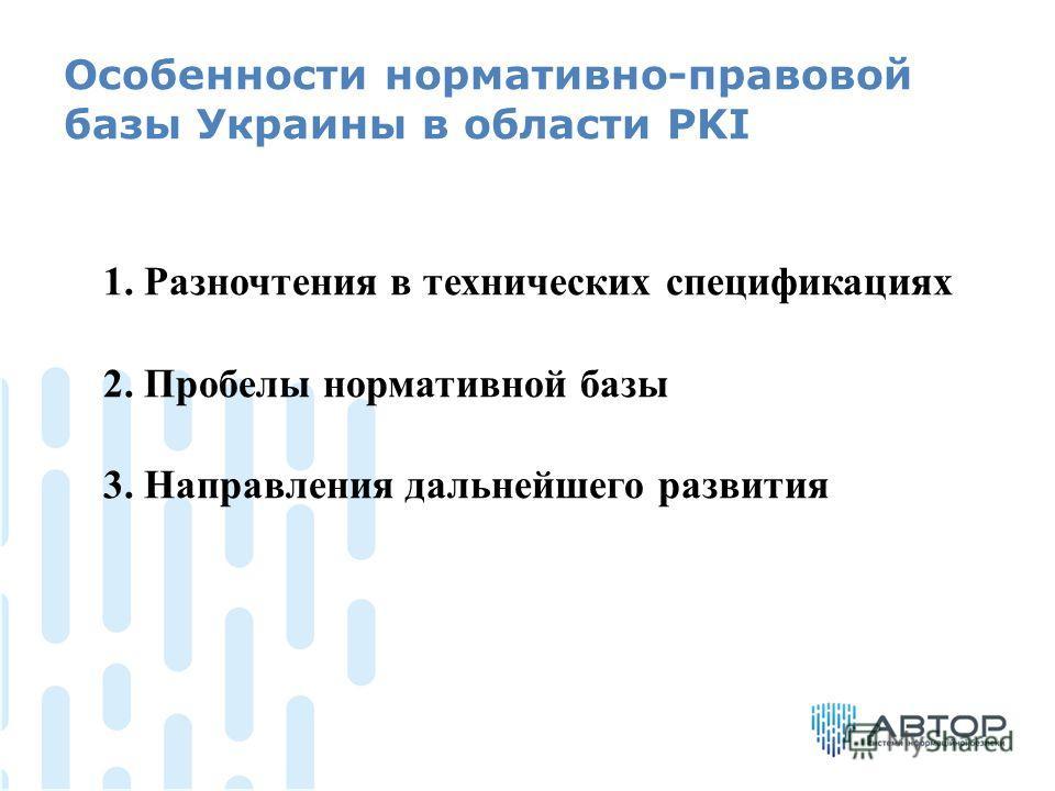 Особенности нормативно-правовой базы Украины в области PKI 1. Разночтения в технических спецификациях 2. Пробелы нормативной базы 3. Направления дальнейшего развития