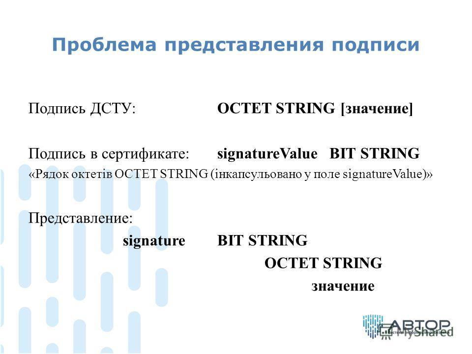 Проблема представления подписи Подпись ДСТУ: OCTET STRING [значение] Подпись в сертификате:signatureValue BIT STRING «Pядок октетів OCTET STRING (інкапсульовано у поле signatureValue)» Представление: signatureBIT STRING OCTET STRING значение
