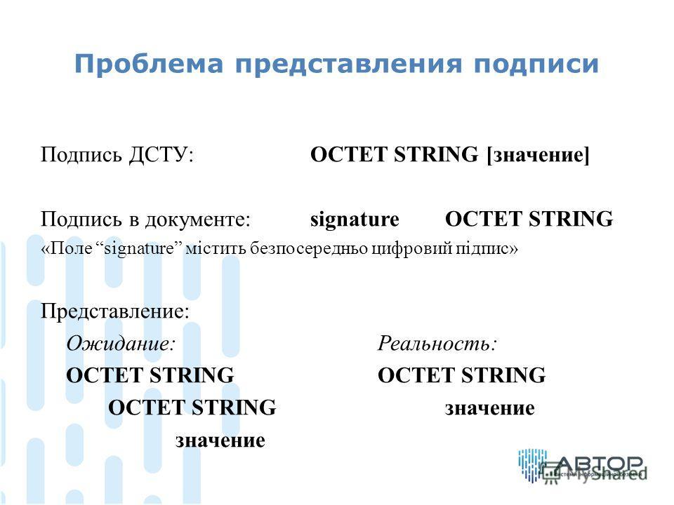 Проблема представления подписи Подпись ДСТУ: OCTET STRING [значение] Подпись в документе:signature OCTET STRING «Поле signature містить безпосередньо цифровий підпис» Представление: Ожидание:Реальность: OCTET STRINGOCTET STRING OCTET STRINGзначение з