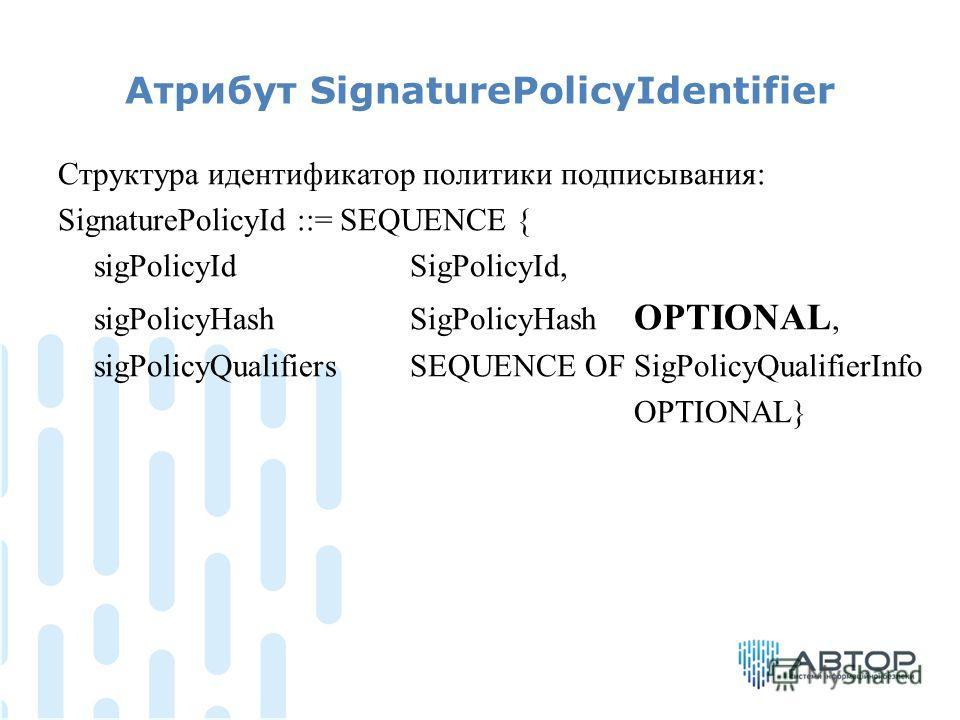 Атрибут SignaturePolicyIdentifier Структура идентификатор политики подписывания: SignaturePolicyId ::= SEQUENCE { sigPolicyId SigPolicyId, sigPolicyHash SigPolicyHash OPTIONAL, sigPolicyQualifiers SEQUENCE OF SigPolicyQualifierInfo OPTIONAL}