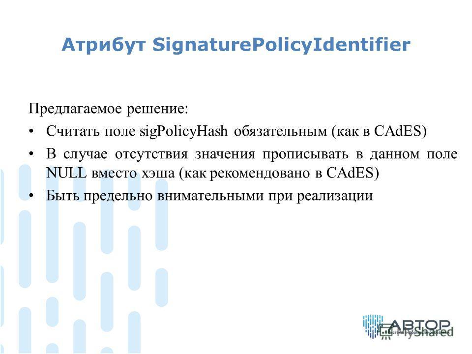 Атрибут SignaturePolicyIdentifier Предлагаемое решение: Считать поле sigPolicyHash обязательным (как в CAdES) В случае отсутствия значения прописывать в данном поле NULL вместо хэша (как рекомендовано в CAdES) Быть предельно внимательными при реализа