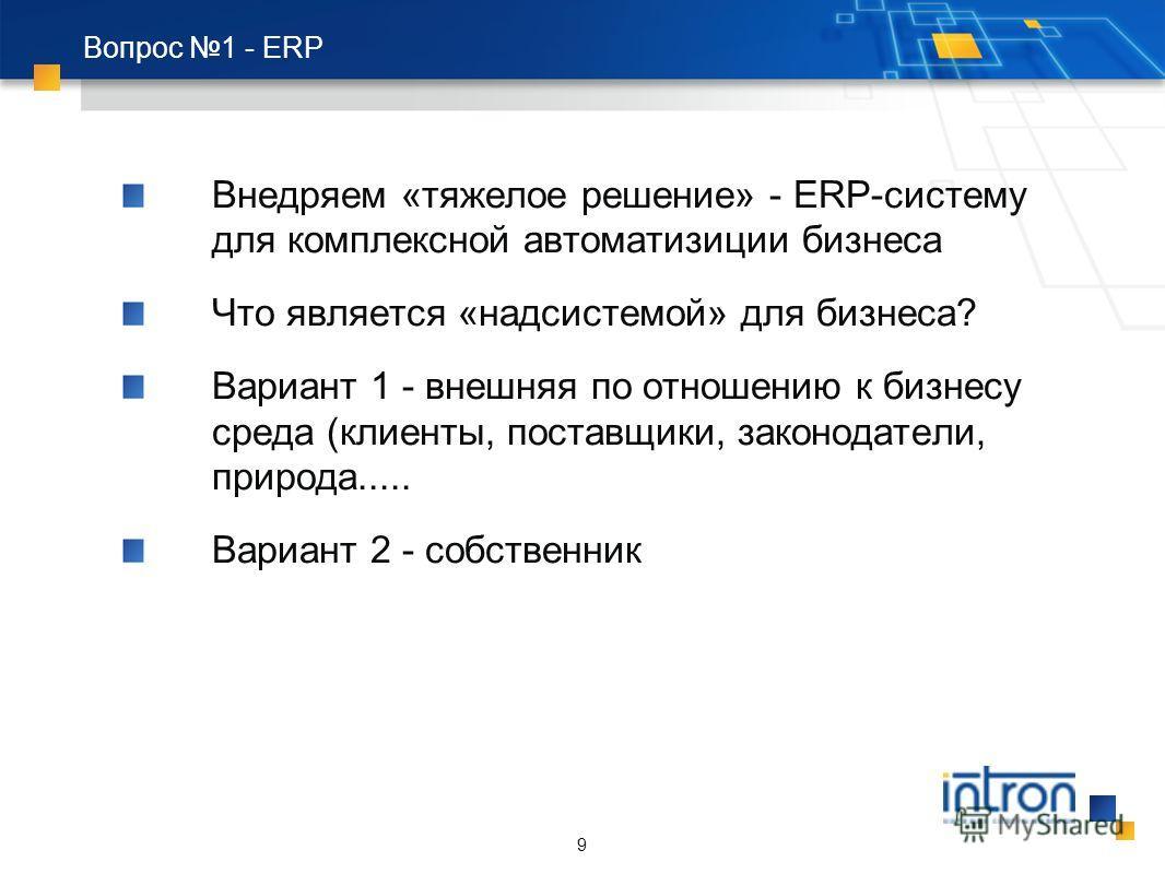 9 Вопрос 1 - ERP Внедряем «тяжелое решение» - ERP-систему для комплексной автоматизиции бизнеса Что является «надсистемой» для бизнеса? Вариант 1 - внешняя по отношению к бизнесу среда (клиенты, поставщики, законодатели, природа..... Вариант 2 - собс