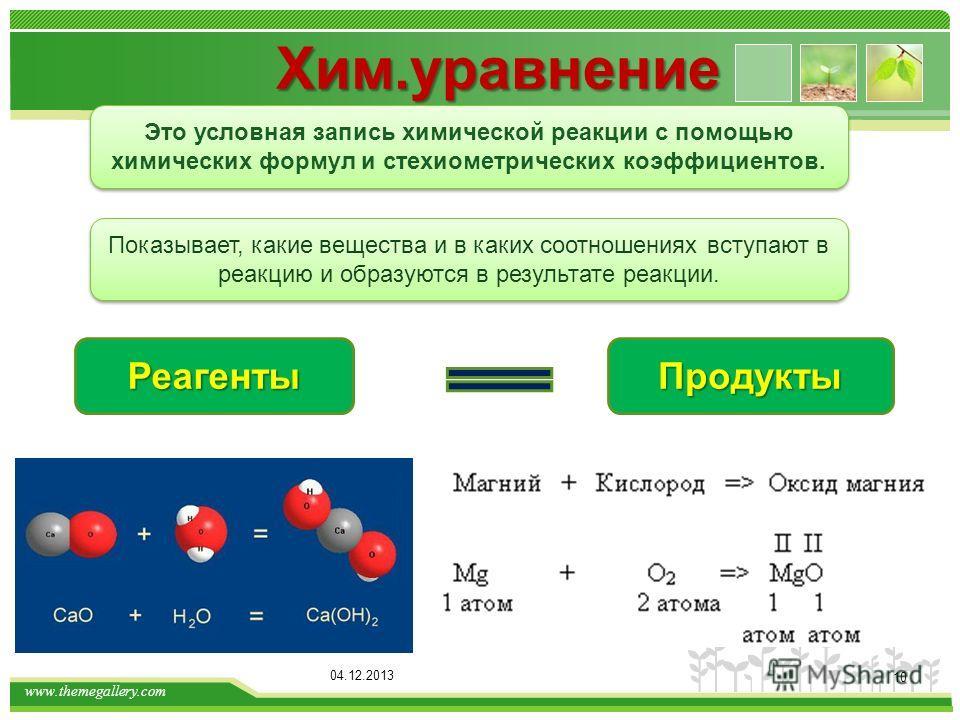 www.themegallery.com Это условная запись химической реакции с помощью химических формул и стехиометрических коэффициентов. Хим.уравнение 04.12.2013 10 Показывает, какие вещества и в каких соотношениях вступают в реакцию и образуются в результате реак