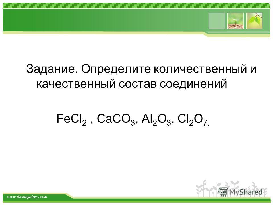 www.themegallery.com Задание. Определите количественный и качественный состав соединений FeCl 2, CaCO 3, Al 2 O 3, Cl 2 O 7.