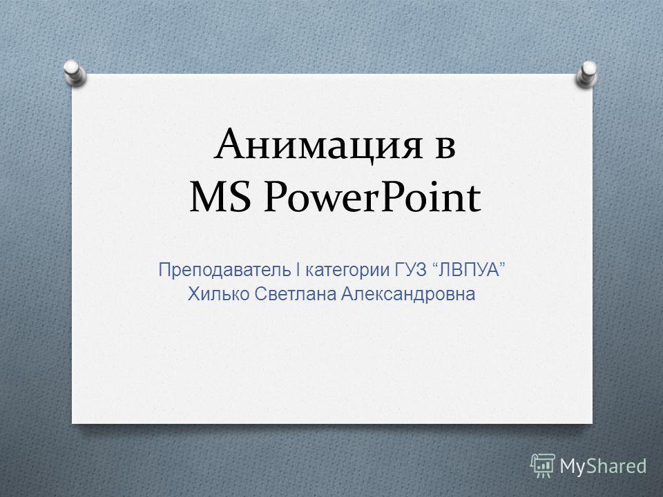 Анимация в MS PowerPoint Преподаватель I к атегории Г УЗ ЛВПУА Хилько С ветлана А лександровна